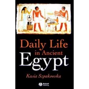 Daily Life in Ancient Egypt by Kasia Szpakowska