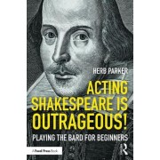 Acting Shakespeare Is Outrageous!: Playing the Bard for Beginners