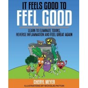 It Feels Good to Feel Good: Learn to Eliminate Toxins, Reverse Inflammation and Feel Great Again