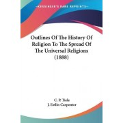 Outlines of the History of Religion to the Spread of the Universal Religions (1888) by C P Tiele
