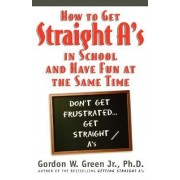 How to Get Straight A's in School and Have Fun at the Same Time by Gordon W Green
