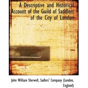 A Descriptive and Historical Account of the Guild of Saddlers of the City of London by John William Sherwell