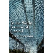 In the World Interior of Capital: Towards a Philosophical Theory of Globalization by Peter Sloterdijk
