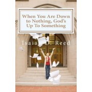 When You Are Down to Nothing, God's Up to Something by Dr Isaiah D Reed Reed