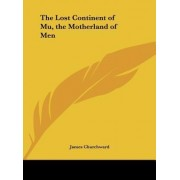 The Lost Continent of Mu, the Motherland of Men by Colonel James Churchward