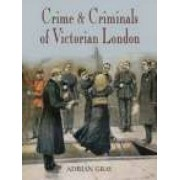 Crime & Criminals of Victorian London by Adrian Gray