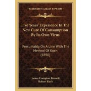 Five Years' Experience in the New Cure of Consumption by Its Own Virus by James Compton Burnett