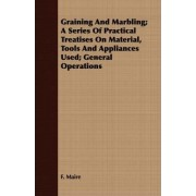 Graining And Marbling; A Series Of Practical Treatises On Material, Tools And Appliances Used; General Operations by F. Maire