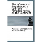 The Influence of English Poetry Upon the Romantic Revival on the Continent by Vaughan Charles Edwyn