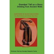 Grandpa! Tell Us a Story Drinking from Ancient Wells Questions of Black Salvation/The Black History and African Soul Story by Orchester Benjamin