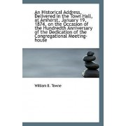An Historical Address, Delivered in the Town Hall, at Amherst, January 19, 1874, on the Occasion of by William B Towne