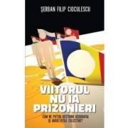 Viitorul nu ia prizonieri - Serban Filip Cioculescu