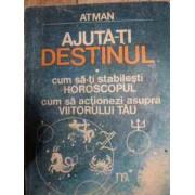 Ajuta-ti Destinul Cum Sa-ti Stabilesti Horoscopul Cum Sa Actionezi Asupra Viitorului Tau - Atman