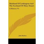 Maitland of Lethington and the Scotland of Mary Stuart by Professor John Skelton