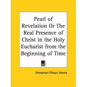 Pearl of Revelation or the Real Presence of Christ in the Holy Eucharist from the Beginning of Time (1929) by Emmanuel Elkouri Hanna