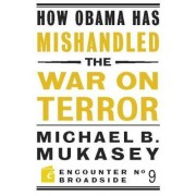 How Obama Has Mishandled the War on Terror by Michael Bernard Mukasey