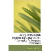 History of the Eighth Regiment Kentucky Vol. INF., During Its Three Years Campaigns by Thomas J Wright