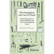 The Propagation and Care of Plants - With Information on Various Methods and Tools for Propagating Plants by William T. Skilling