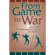 From Game to War and Other Psychoanalytic Essays on Folklore by Alan Dundes