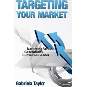 Targeting Your Market (Marketing Across Generations, Cultures and Gender) by Gabriela Taylor