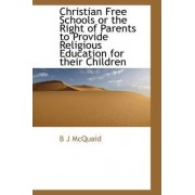 Christian Free Schools or the Right of Parents to Provide Religious Education for Their Children by B J McQuaid