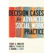 Decision Cases for Advanced Social Work Practice by Terry A. Wolfer