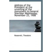 Address of the President at the Unveiling of the Monument to General Sheridan Wednesday, November 25 by Roosevelt Theodore