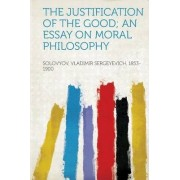 The Justification of the Good; An Essay on Moral Philosophy by Solovyov Vladimir Sergeyevic 1853-1900