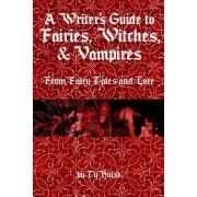 A Writers Guide to the Fairies, Witches, & Vampires from Fairy Tales and Lore by Ty Hulse