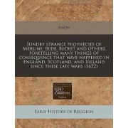 Sundry Strange Prophecies of Merline, Bede, Becket and Others Foretelling Many Things of Consequence That Have Happened in England, Scotland, and Ireland Since These Late Wars (1652) by Anon