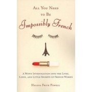 All You Need to Be Impossibly French: A Witty Investigation Into the Lives, Lusts, and Little Secrets of French Women, Paperback