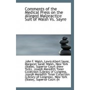 Comments of the Medical Press on the Alleged Malpractice Suit of Walsh vs. Sayre by Lewis Albert Sayre Margaret S F Walsh