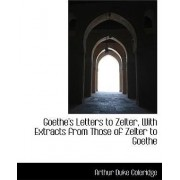 Goethe's Letters to Zelter, with Extracts from Those of Zelter to Goethe by Arthur Duke Coleridge