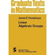 Linear Algebraic Groups by James E. Humphreys