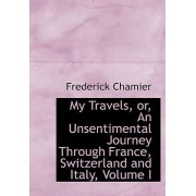 My Travels, Or, an Unsentimental Journey Through France, Switzerland and Italy, Volume I by Frederick Chamier