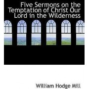 Five Sermons on the Temptation of Christ Our Lord in the Wilderness by William Hodge Mill