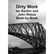 Dirty Work: Ian Rankin and John Rebus Book-by-Book by Ray Dexter