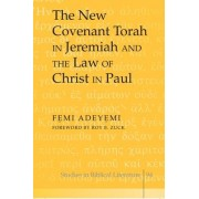 The New Covenant Torah in Jeremiah and the Law of Christ in Paul by Femi Adeyemi