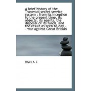 A Brief History of the Transvaal Secret Service System from Its Inception to the Present Time by Heyer A E