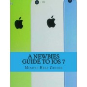 A Newbies Guide to IOS 7 by Minute Help Guides