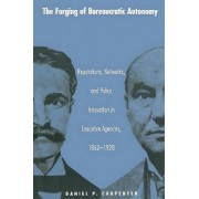 The Forging of Bureaucratic Autonomy by Daniel Carpenter