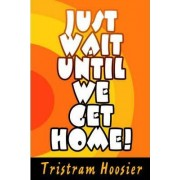 Just Wait Until We Get Home! by Tristram Hoosier