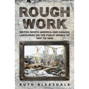 Rough Work: Labourers on the Public Work of British North America and Canada, 1841-1882