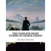 The Complete Short Stories of George Gissing by George Gissing