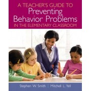 A Teacher's Guide to Preventing Behavior Problems in the Elementary Classroom by Stephen W. Smith