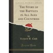 The Story of the Baptists in All Ages and Countries (Classic Reprint) by Richard B Cook