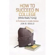 How to Succeed in College (while Really Trying) by Jon B. Gould
