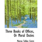 Three Books of Offices, or Moral Duties by Marcus Tullius Cicero