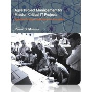 Agile Project Management for Mission Critical It Projects by Peggy S Morgan