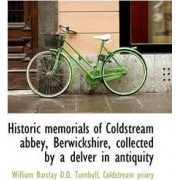 Historic Memorials of Coldstream Abbey, Berwickshire, Collected by a Delver in Antiquity by Coldstream Priory Barclay D D Turnbull